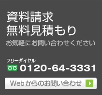 資料請求 無料見積もり お気軽にお問い合わせください。 フリーダイヤル 0120-64-3331